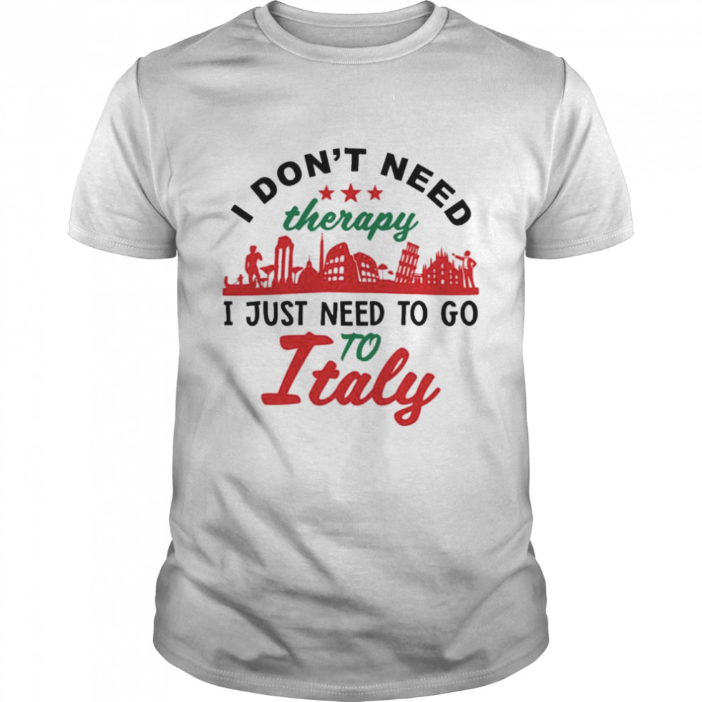I Don't Need Therapy I Just Need To Go To Italy  Classic Men's T-shirt