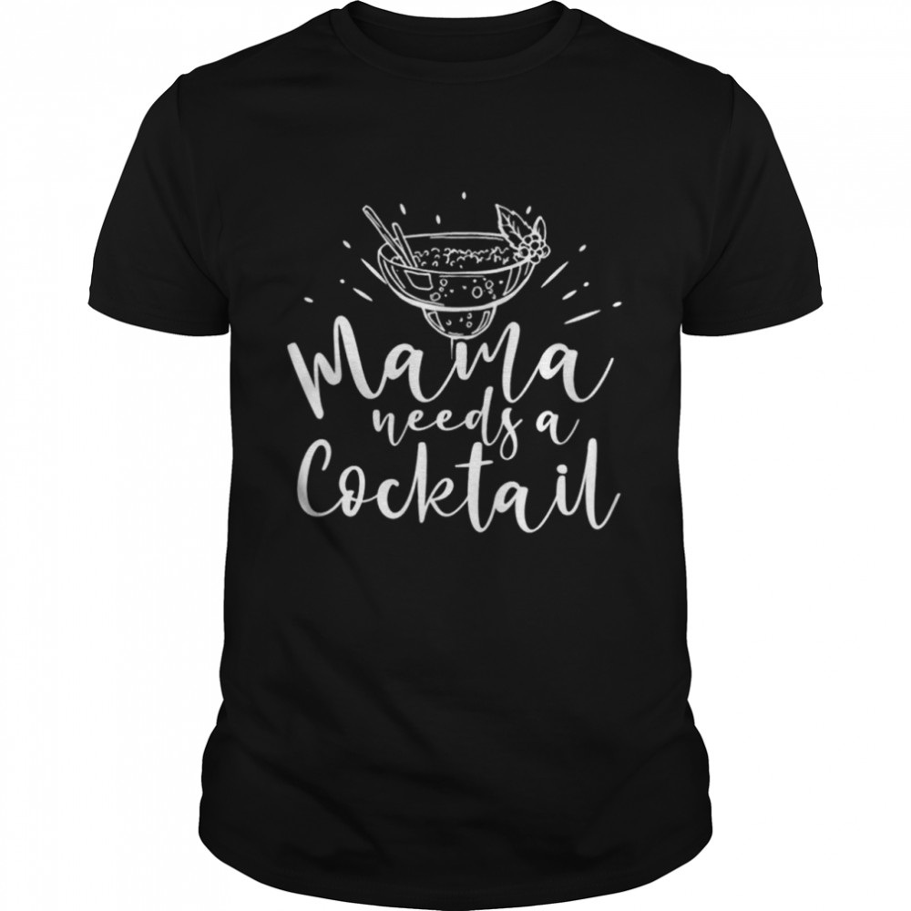 Mama Needs A Cocktail Funny Mother's Day Drinking Saying Shirt
