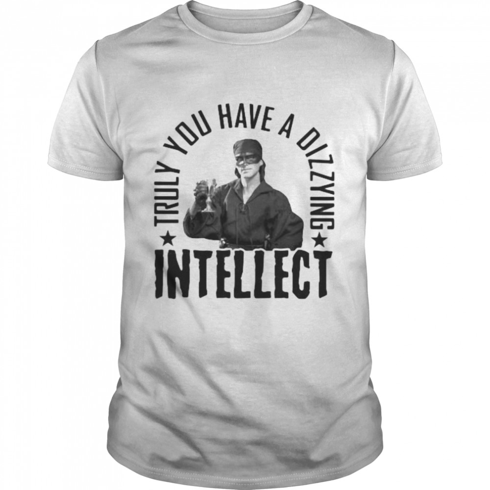 Truly You Have A Dizzying Intellect Shirt