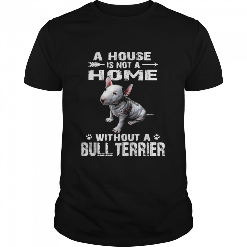 A House Is Not A Home Without A Bull Terrier Shirt