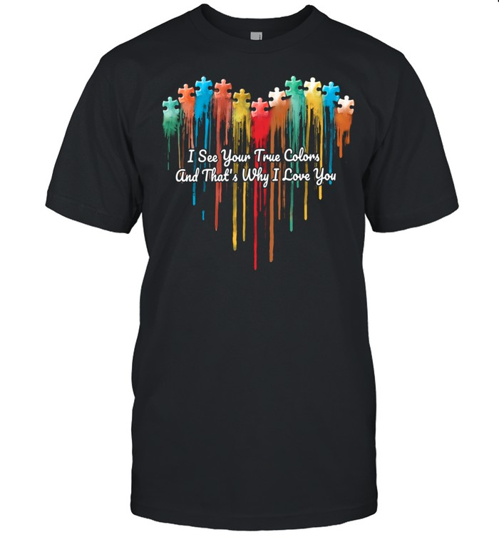 Autism Heart I See Your True Colors And Thats Why I Love You shirt