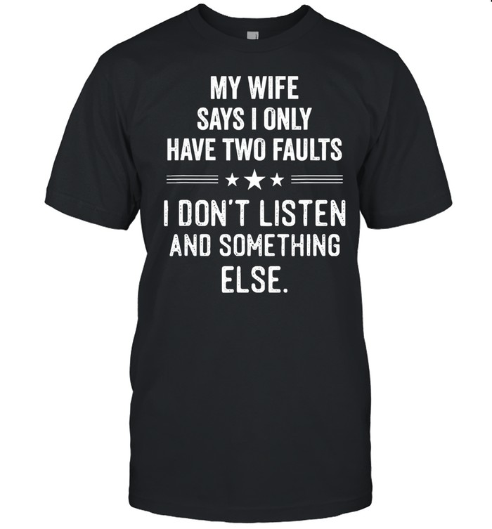 My wife says I only have two faults I dont listen and something else shirt Classic Men's T-shirt