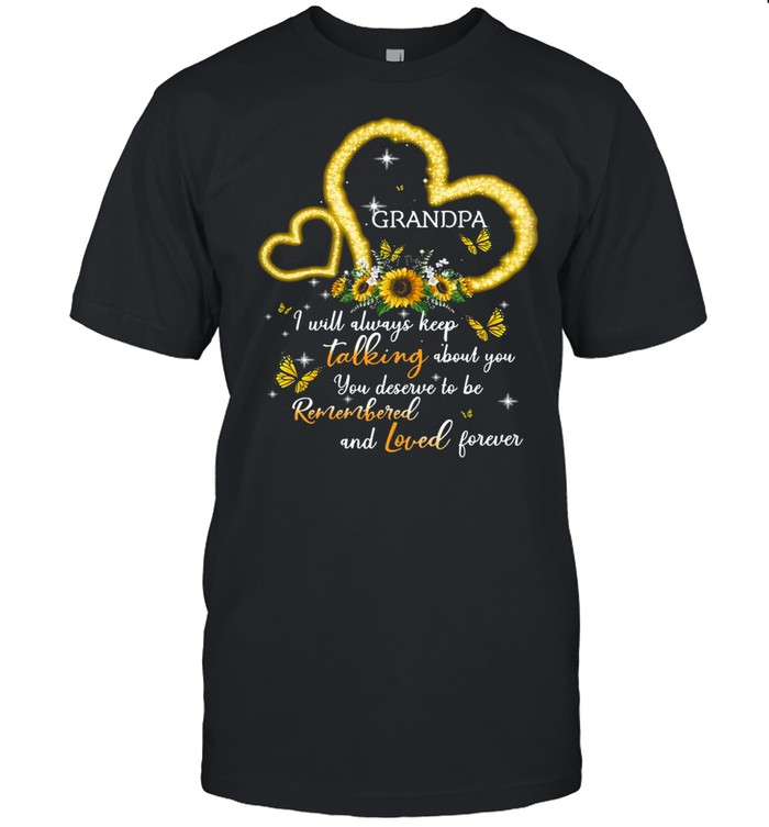 I Will Always Keep Talking About You You Deserve To Be Remembered And Loved Forever Grandpa T-shirt Classic Men's T-shirt