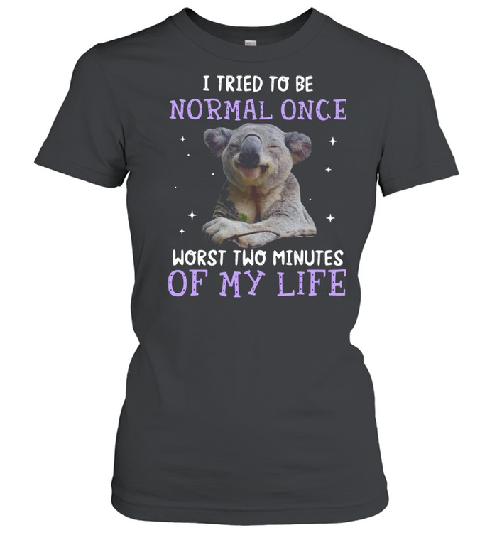 Koala I Tried To Be Normal Once Worst Two Minutes Of My Life shirt Classic Women's T-shirt