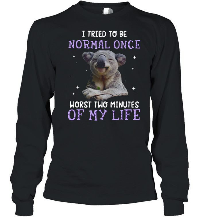 Koala I Tried To Be Normal Once Worst Two Minutes Of My Life shirt Long Sleeved T-shirt