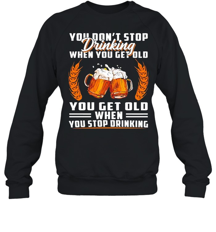 You don't stop drinking when you get old you get old when you stop drinking shirt Unisex Sweatshirt