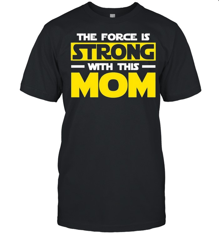 The force is strong with this my mom shirt