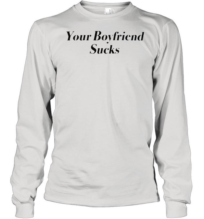 Your boyfriend sucks shirt Long Sleeved T-shirt