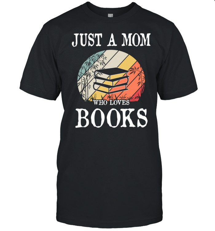 Just A Mom Who Loves Books shirt