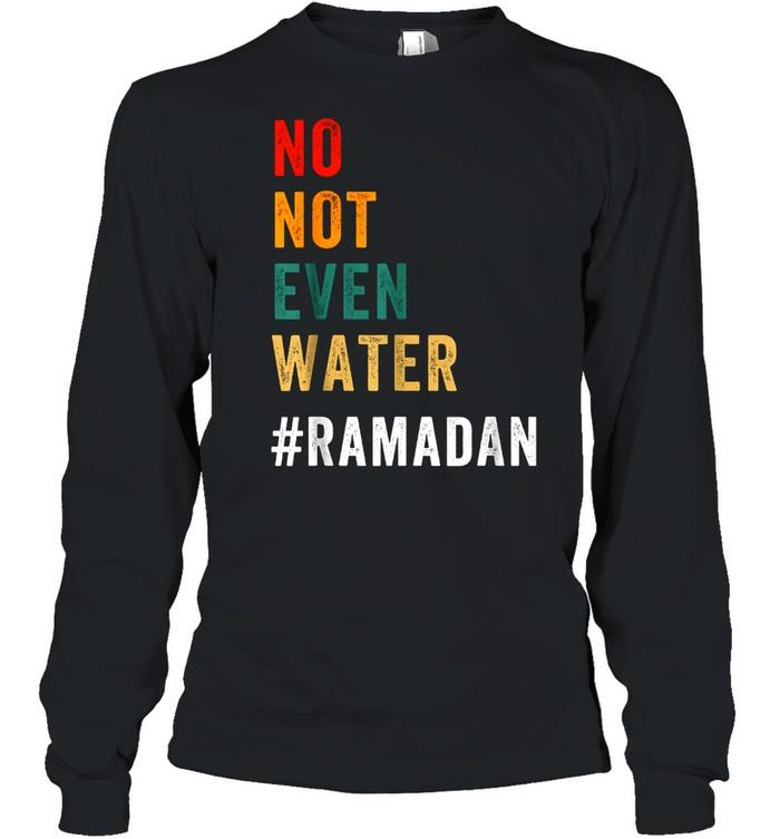 No Not Even Water Fasting Muslim Ramadan Kareem 2021 Long Sleeved T-shirt