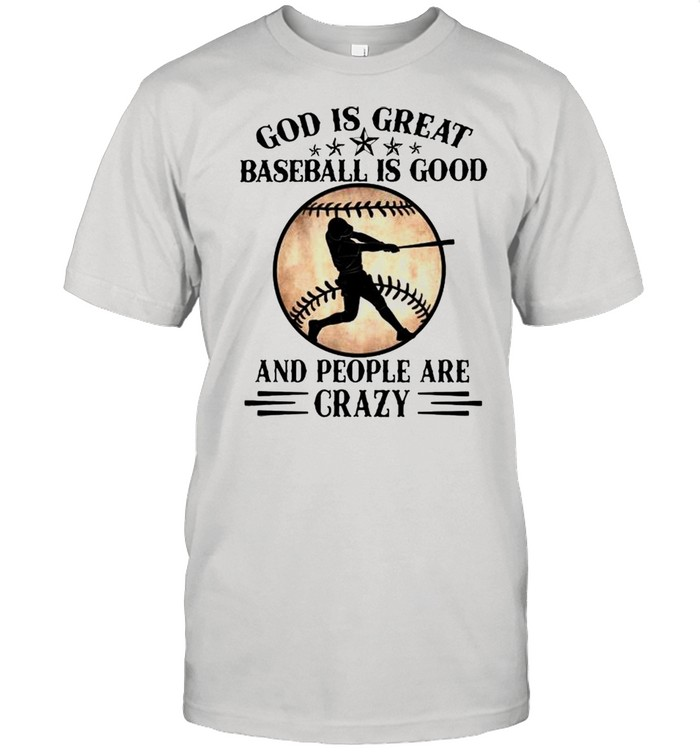 God is great baseball is good and people are crazy shirt