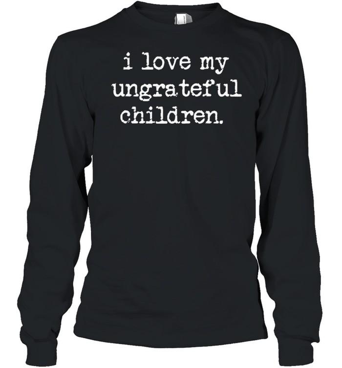 I Love My Ungrateful Children shirt Long Sleeved T-shirt