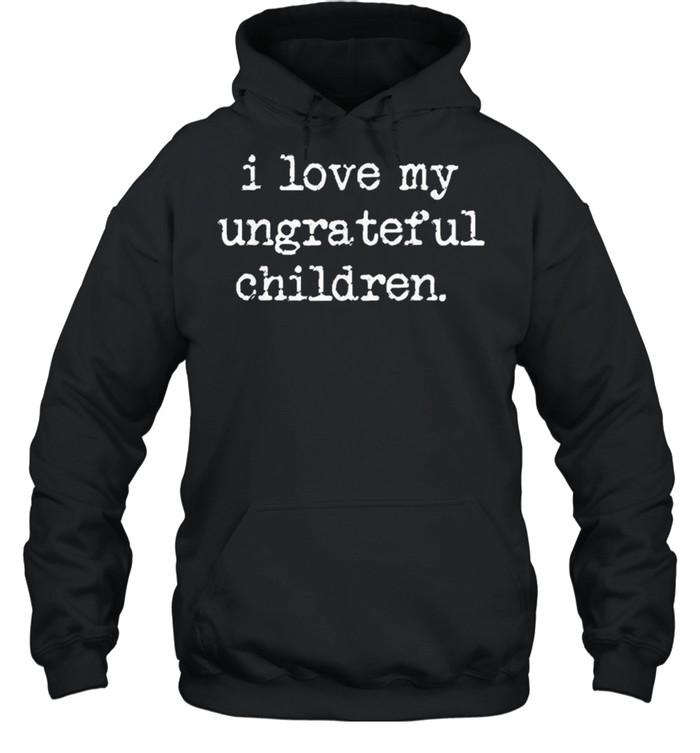 I Love My Ungrateful Children shirt Unisex Hoodie