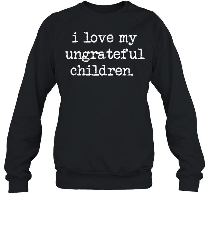 I Love My Ungrateful Children shirt Unisex Sweatshirt