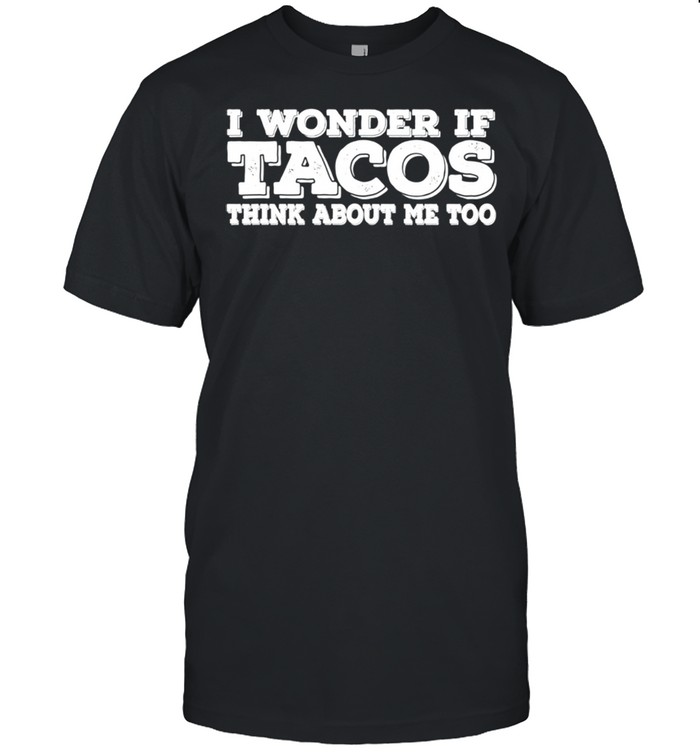 I Wonder If Tacos Think About Me Too shirt Classic Men's T-shirt