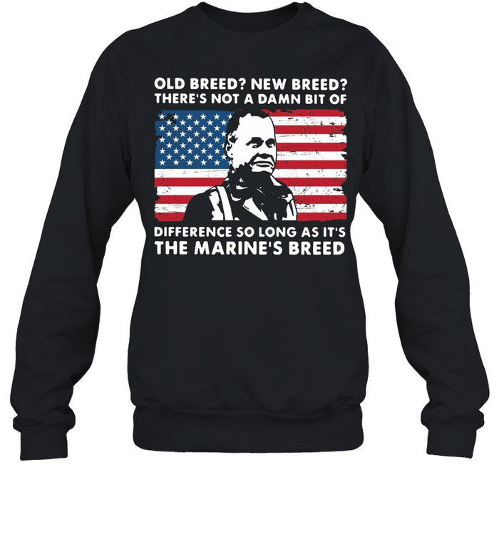 OLD Breed New Breed There's Not A Damn Bit Of Difference So Long As It's The Marine's Breed T-shirt Unisex Sweatshirt