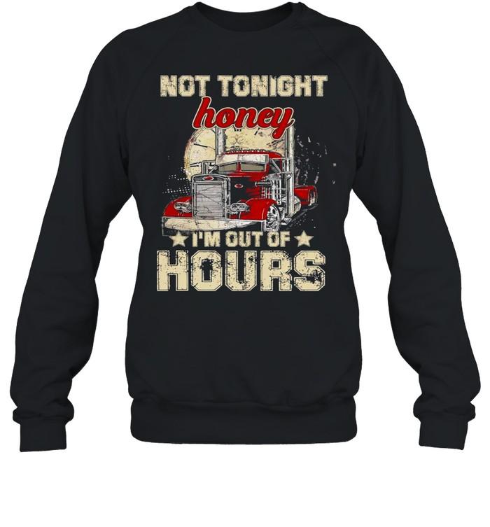 Truckers Not tonight Honey Im out of Hours shirt Unisex Sweatshirt