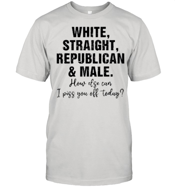 White Straight Republican And Male How Else Can I Piss You Off Today shirt Classic Men's T-shirt