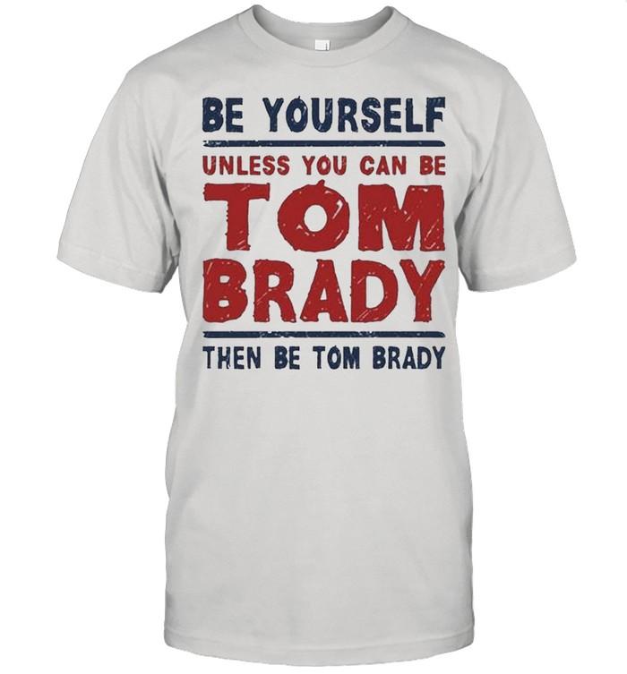 Be Yourself Unless You Can Be Tom Brady Then Be Tom Brady shirt Classic Men's T-shirt