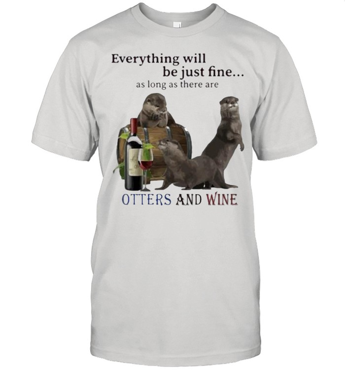 Everything Will Be Just Fine As Long As There Are Otters And Wine  Classic Men's T-shirt