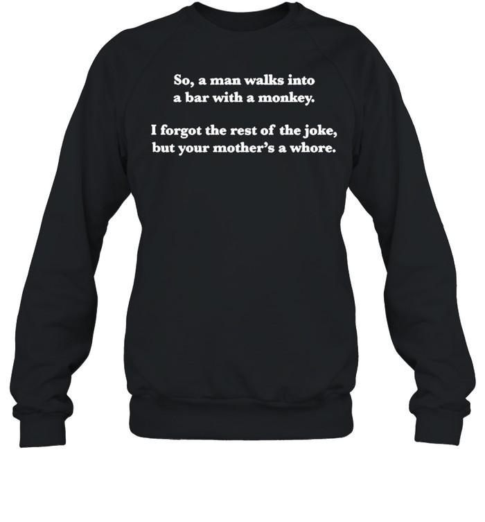 So a man walks into a bar with a monkey I forgot the rest of the joke shirt Unisex Sweatshirt