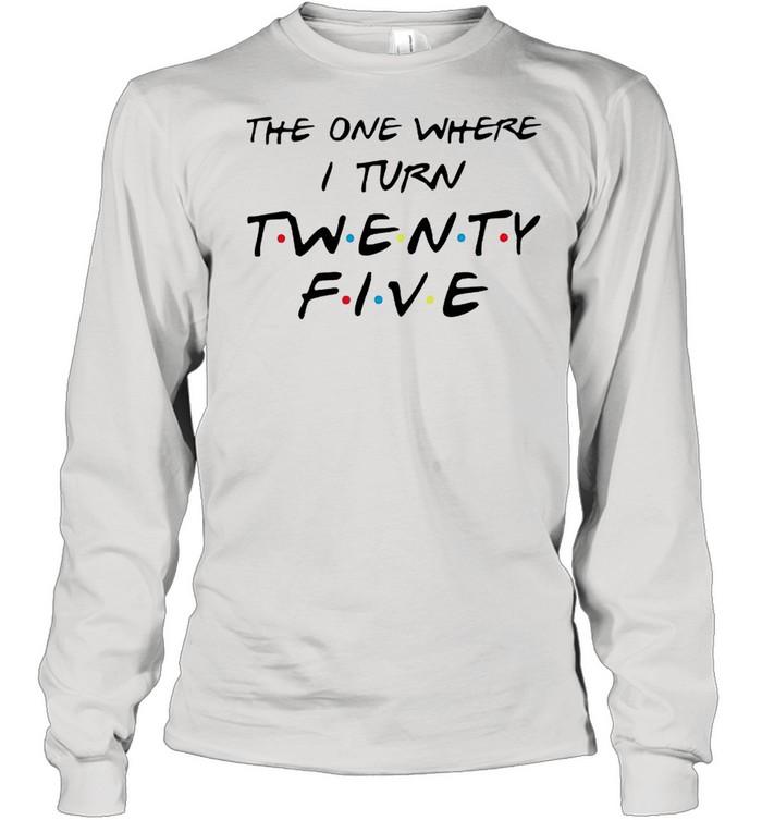 The one where I turn twenty five Friends shirt Long Sleeved T-shirt