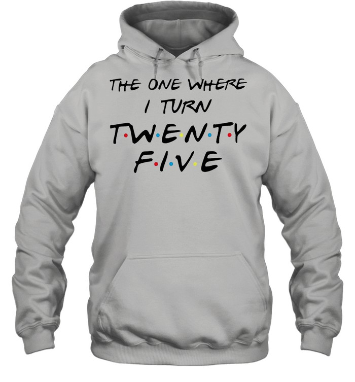The one where I turn twenty five Friends shirt Unisex Hoodie