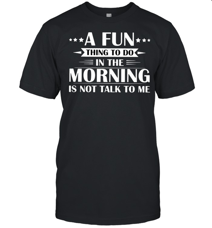 A Fun Thing To Do In The Morning Is Not Talk To Me T-shirt Classic Men's T-shirt