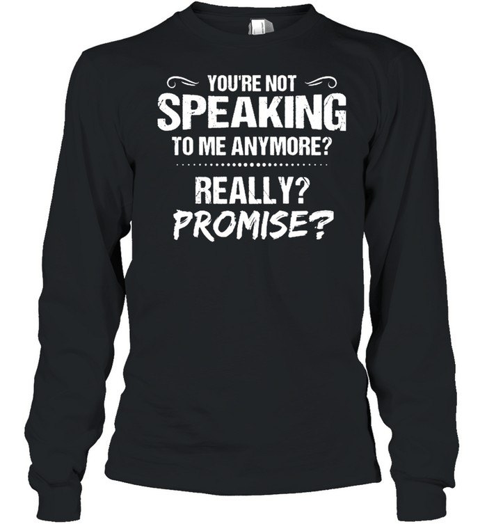 Youre Not Speaking To Me Anymore Really Promise shirt Long Sleeved T-shirt