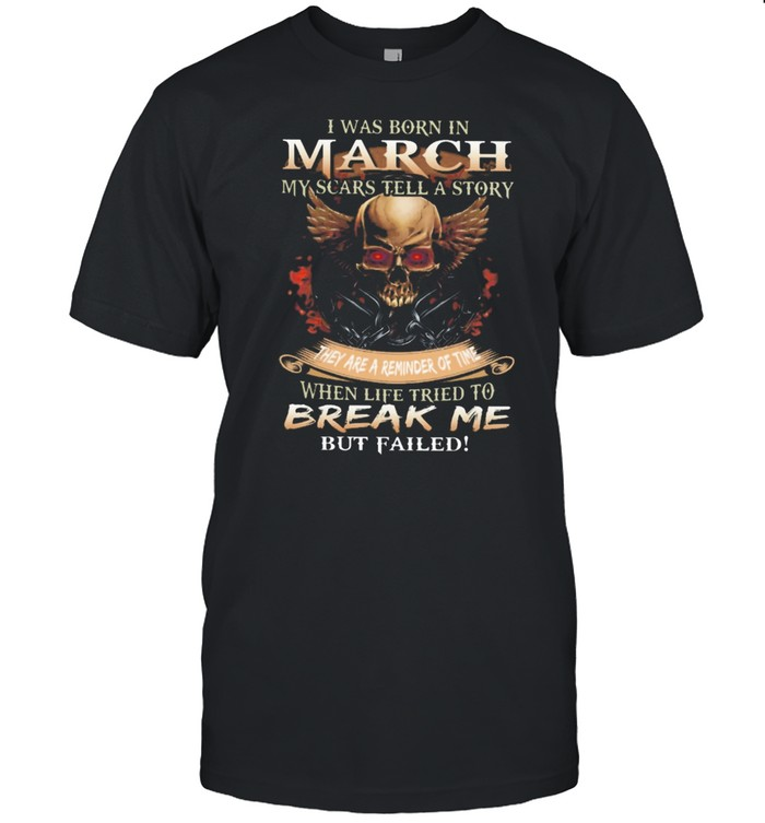 Skull I was born in March my scars tell a story they are a reminder of time when life tries to break me but failed shirt Classic Men's T-shirt