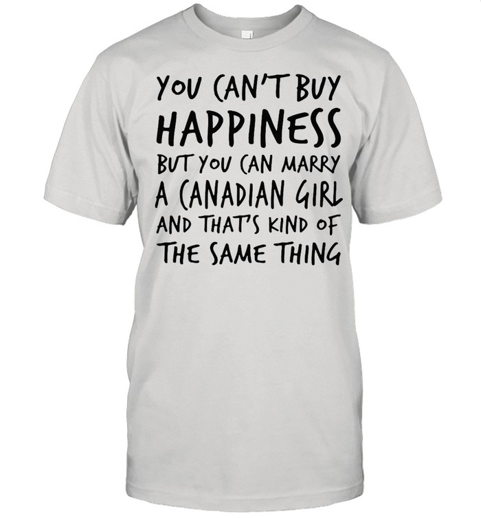 You Can't Buy Happiness But You Can Marry A Canadian Girl And That's Kind Of The Same Thing T-shirt Classic Men's T-shirt