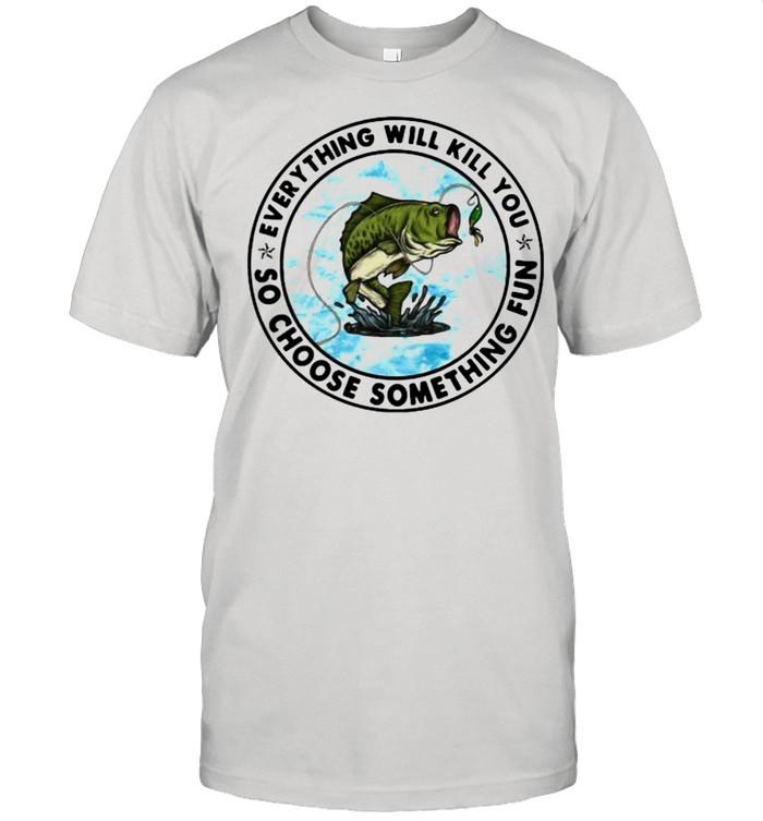 Everything Will Kill You So Choose Something Fun Fishing  Classic Men's T-shirt