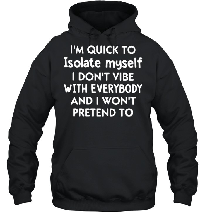I'm Quick To Isolate Myself I Don't Vibe With Everybody And I Won't Pretend To  Unisex Hoodie