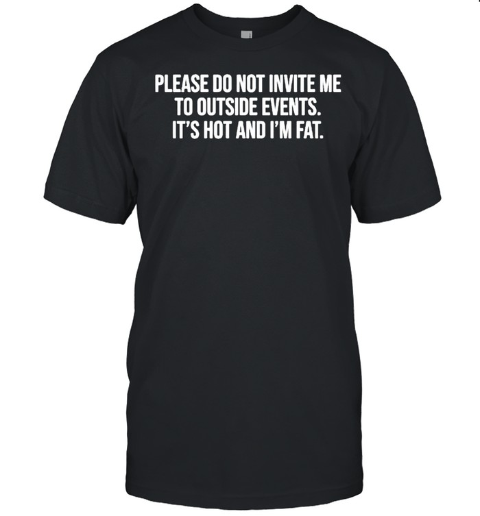 Please do not invite me to outside events it's hot and I'm fat shirt Classic Men's T-shirt