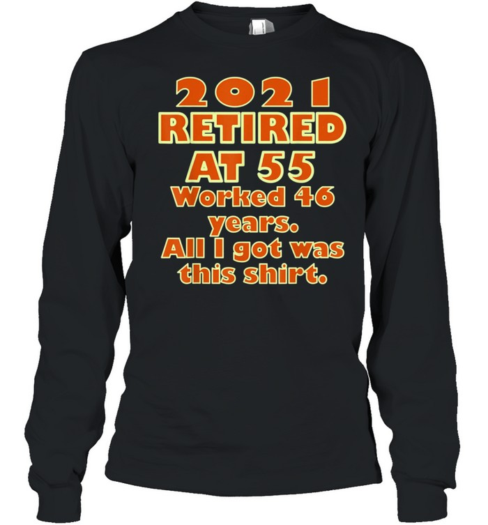 2021 Retired at 55 Worked 46 Years All I Got Was This  Classic shirt Long Sleeved T-shirt