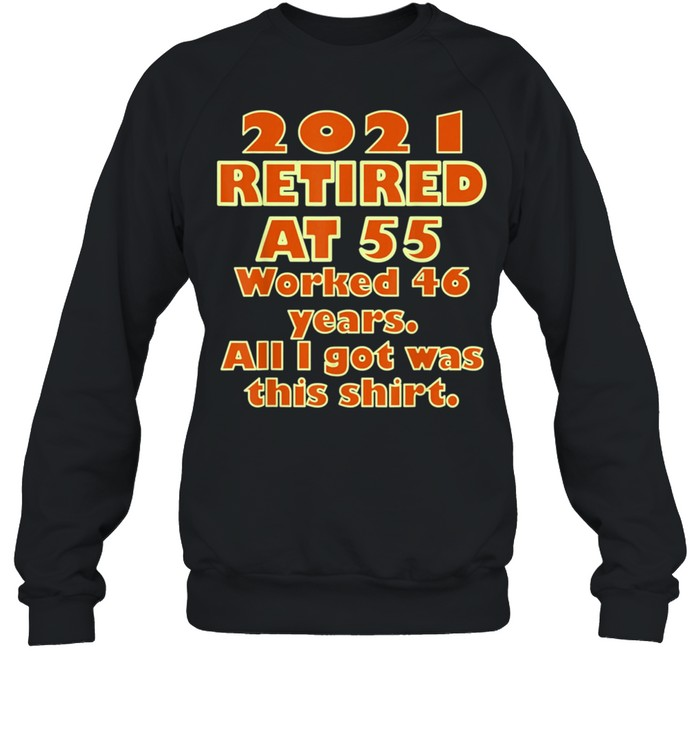 2021 Retired at 55 Worked 46 Years All I Got Was This  Classic shirt Unisex Sweatshirt