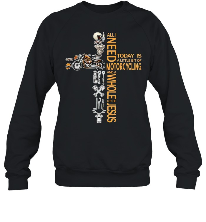 All I need today is a little of motorcycling and a whole lot of Jesus shirt Unisex Sweatshirt