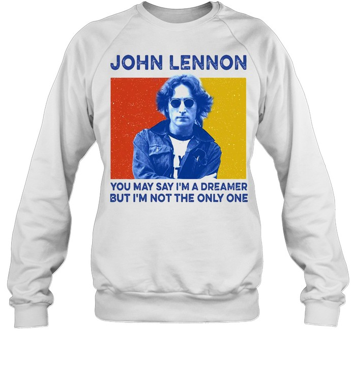 John Lennon You May Say I'm A Dreamer But I'm Not The Only One  Unisex Sweatshirt