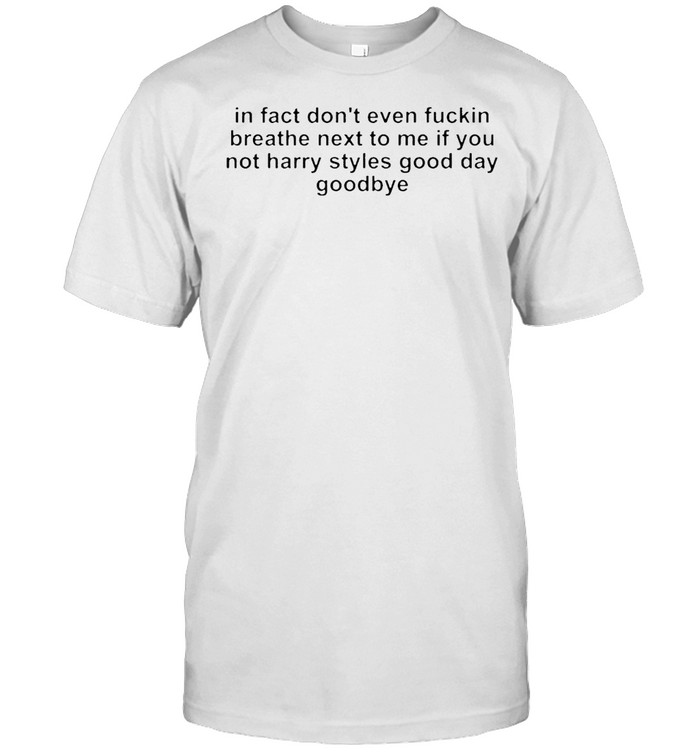 In fact don't even fucking breath next to me if you not harry styles good day goodbye shirt Classic Men's T-shirt