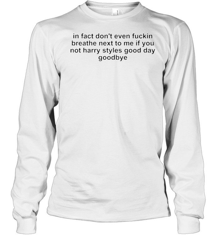 In fact don't even fucking breath next to me if you not harry styles good day goodbye shirt Long Sleeved T-shirt