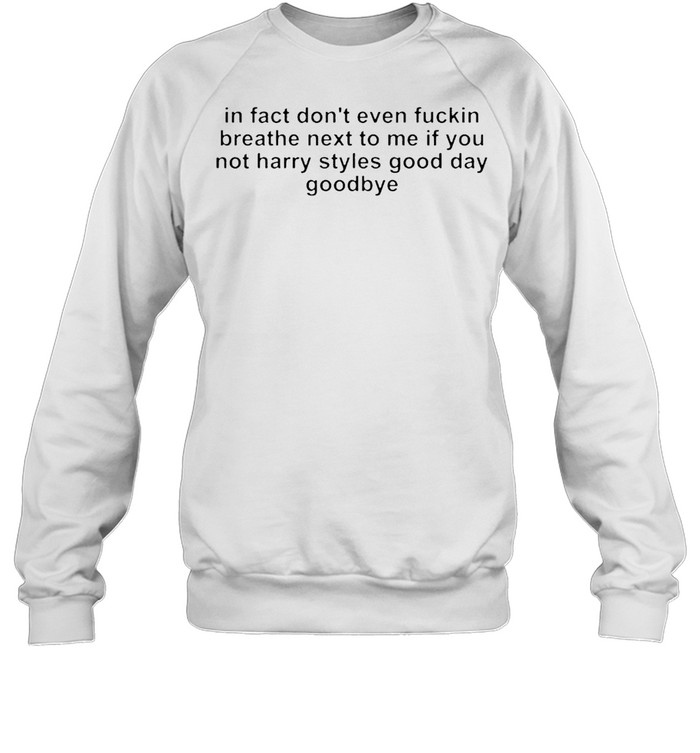 In fact don't even fucking breath next to me if you not harry styles good day goodbye shirt Unisex Sweatshirt