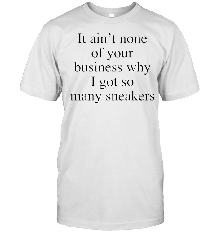 It ain't none of your business why I got so many sneakers shirt Classic Men's T-shirt