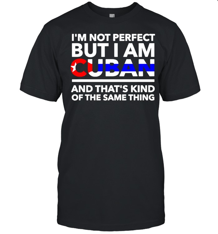 Im not perfect but I am Cuban and thats kind of the same thing shirt Classic Men's T-shirt