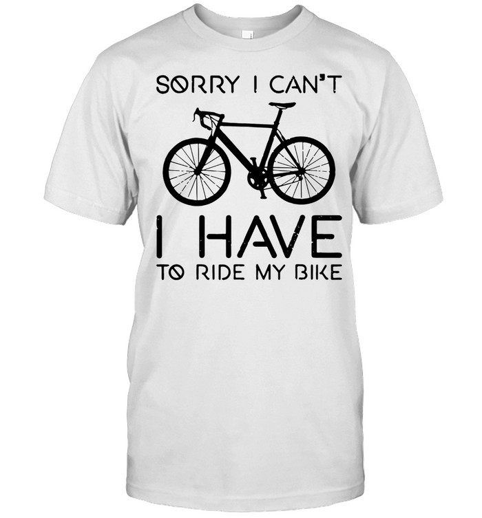 SORRY I CAN NOT I HAVE TO RIDE MY BIKE SHIRT Classic Men's T-shirt