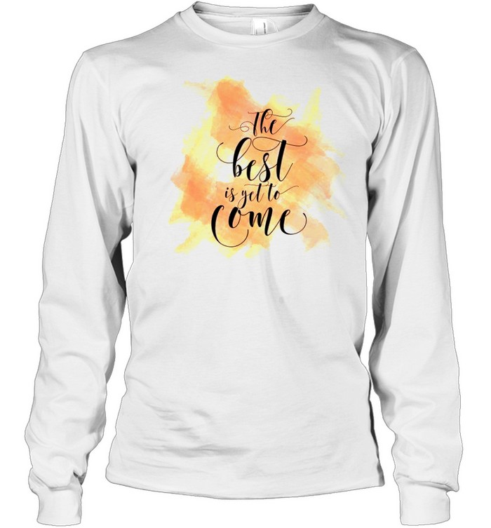 The best is yet to come shirt Long Sleeved T-shirt