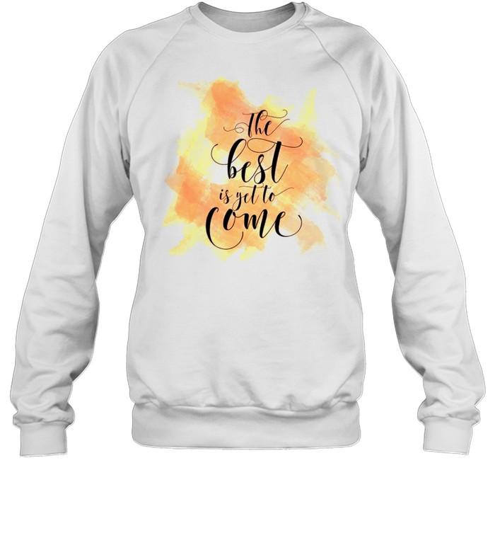 The best is yet to come shirt Unisex Sweatshirt
