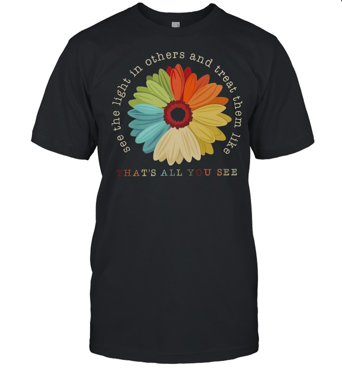 Flower See The Light In Others And Treat Them Like Thats All You See shirt Classic Men's T-shirt