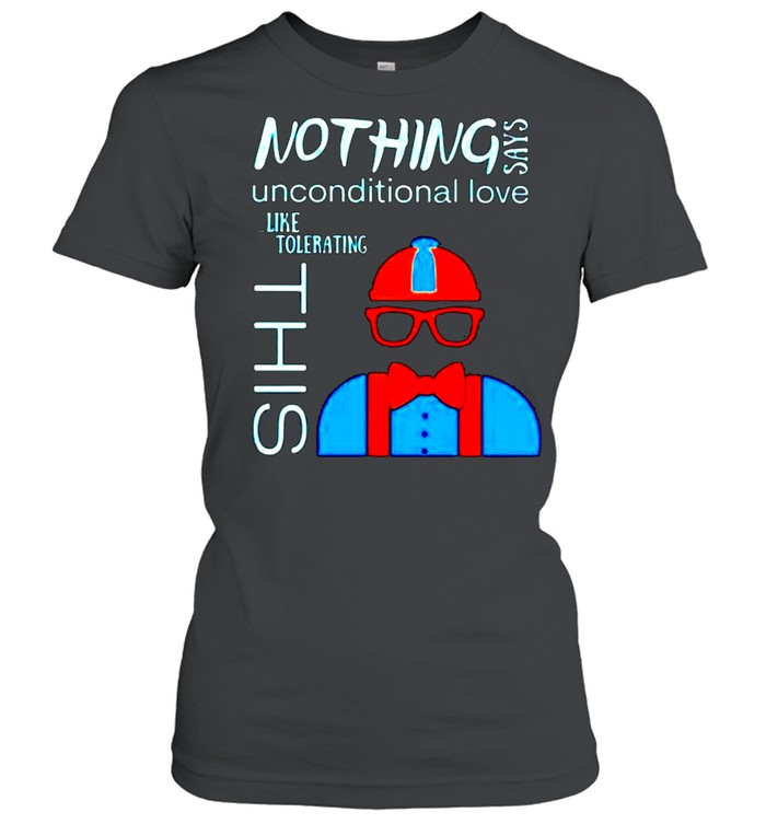 Nothing says unconditional love like tolerating this shirt Classic Women's T-shirt