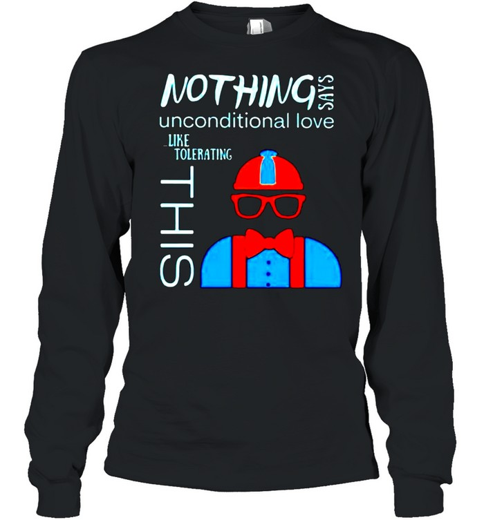Nothing says unconditional love like tolerating this shirt Long Sleeved T-shirt