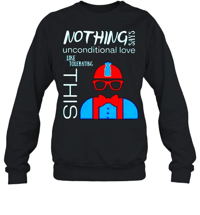 Nothing says unconditional love like tolerating this shirt Unisex Sweatshirt